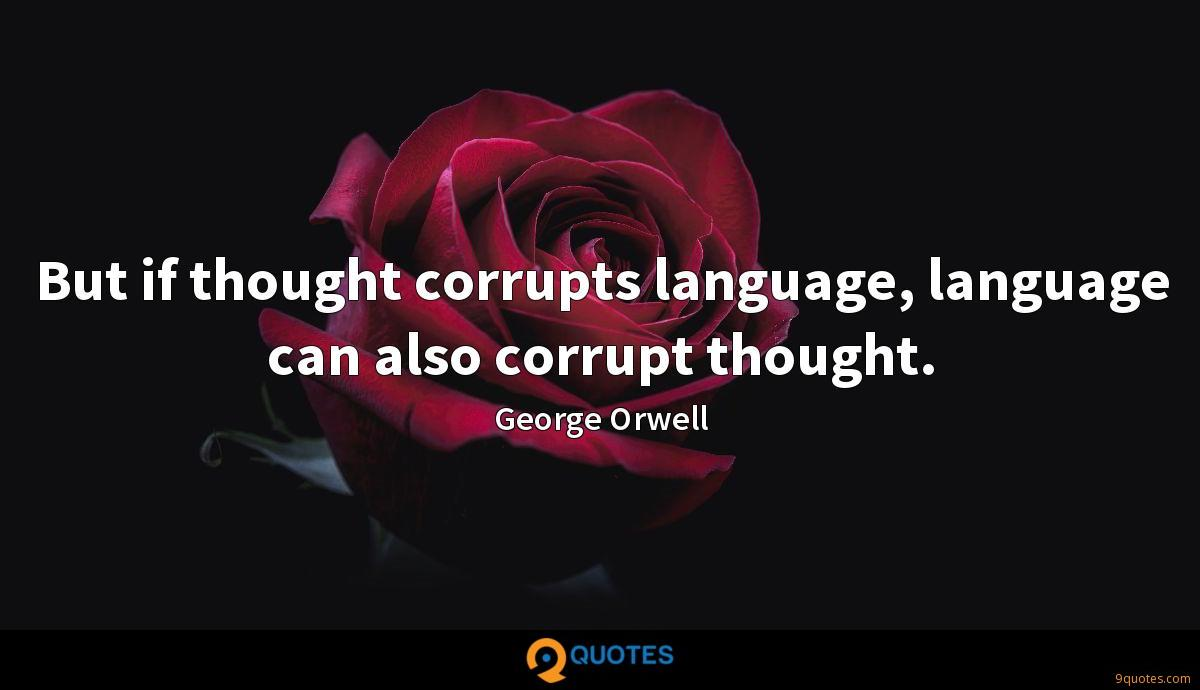 But if thought corrupts language, language can also corrupt thought.