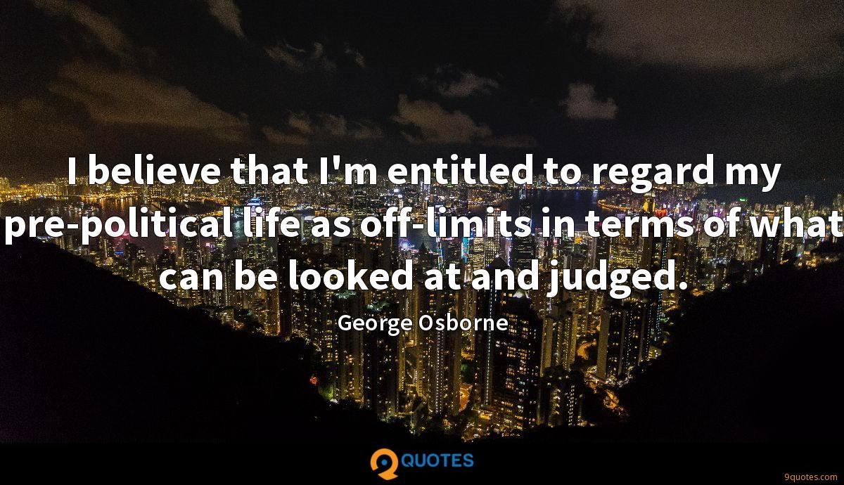 I believe that I'm entitled to regard my pre-political life as off-limits in terms of what can be looked at and judged.