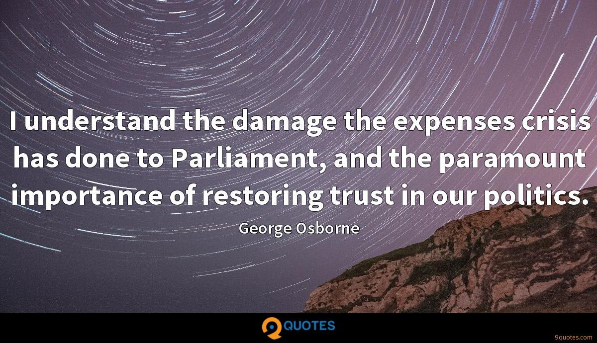 I understand the damage the expenses crisis has done to Parliament, and the paramount importance of restoring trust in our politics.