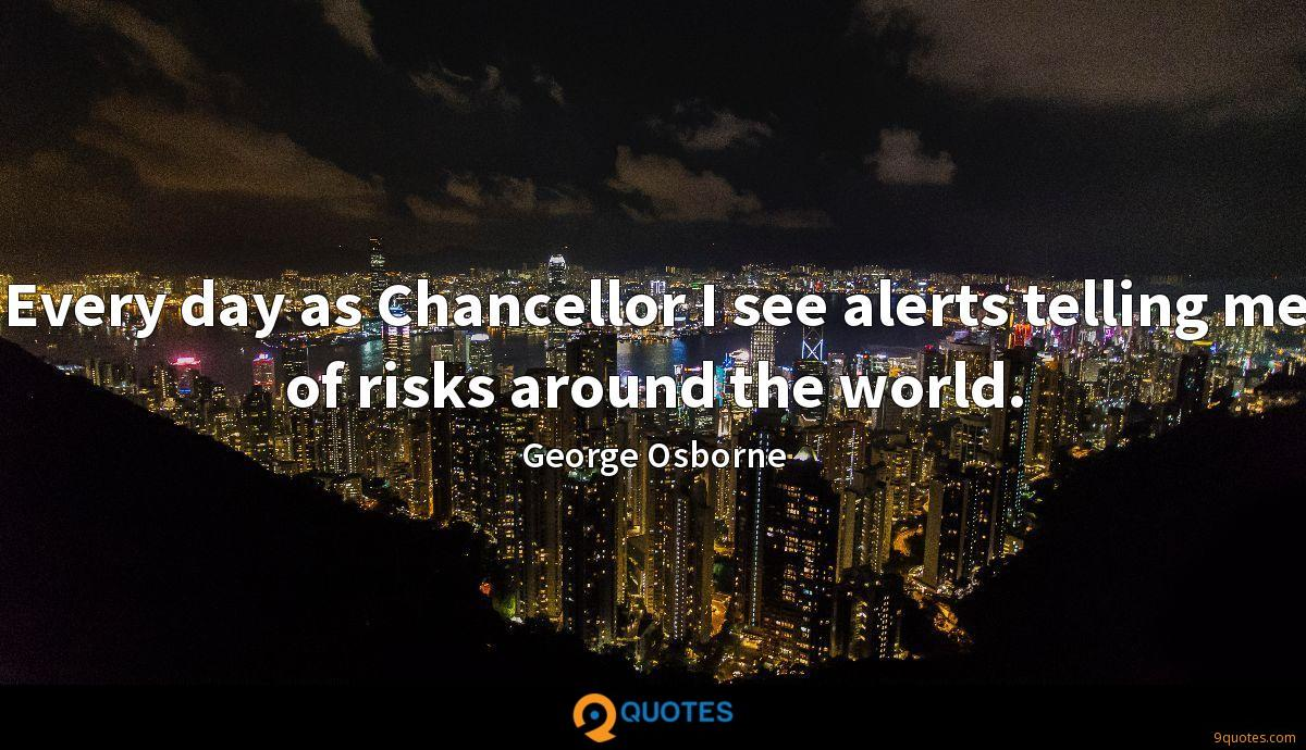 Every day as Chancellor I see alerts telling me of risks around the world.