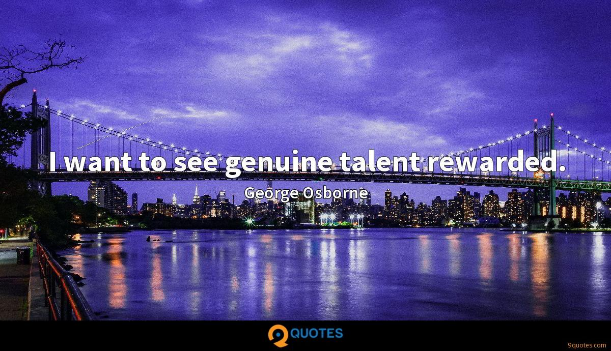 I want to see genuine talent rewarded.