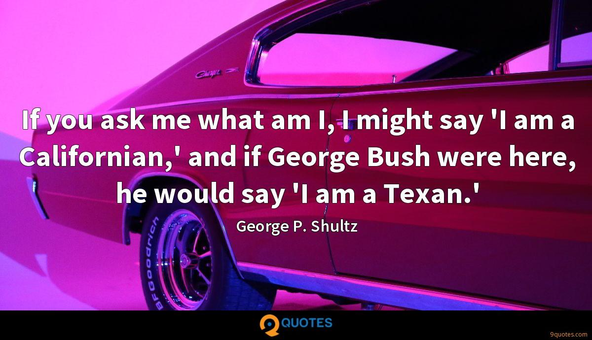 If you ask me what am I, I might say 'I am a Californian,' and if George Bush were here, he would say 'I am a Texan.'