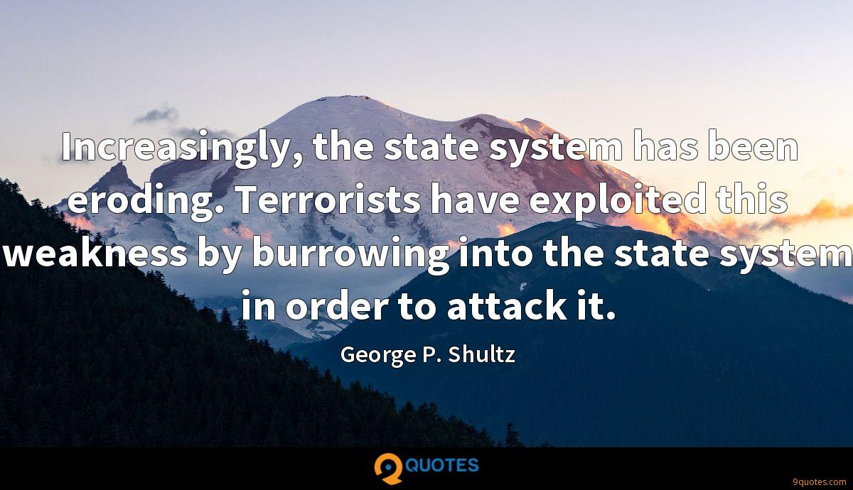 Increasingly, the state system has been eroding. Terrorists have exploited this weakness by burrowing into the state system in order to attack it.
