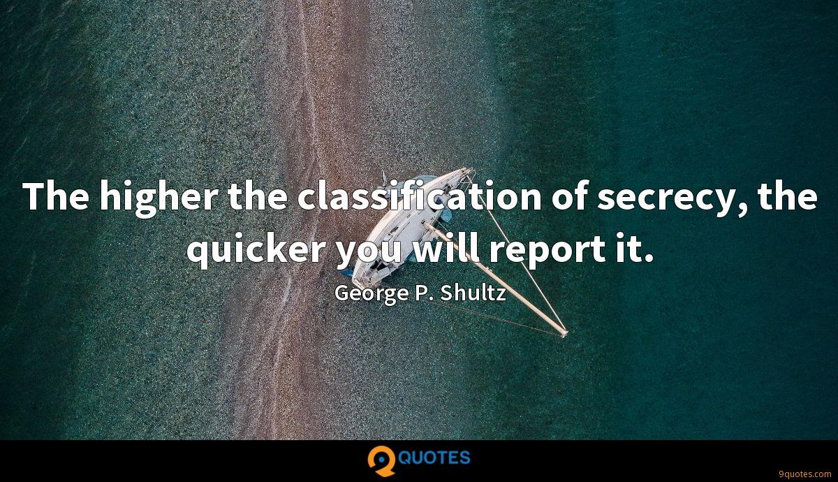 The higher the classification of secrecy, the quicker you will report it.