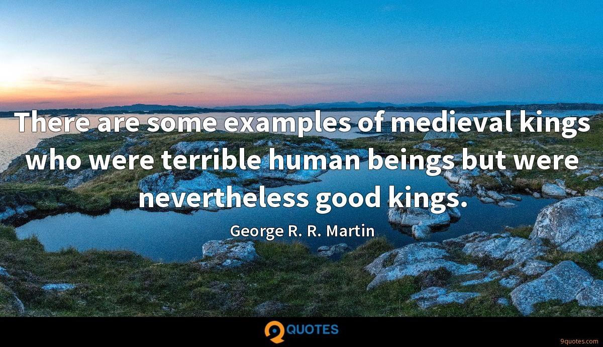 There are some examples of medieval kings who were terrible human beings but were nevertheless good kings.