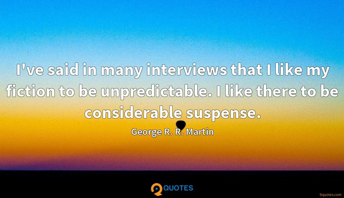I've said in many interviews that I like my fiction to be unpredictable. I like there to be considerable suspense.