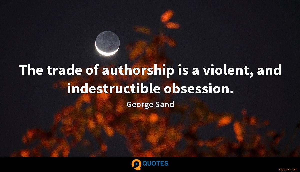 The trade of authorship is a violent, and indestructible obsession.