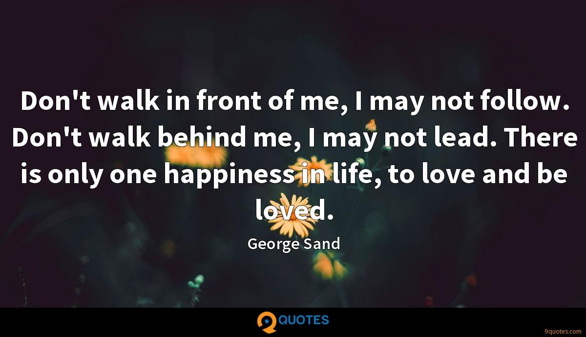 Don't walk in front of me, I may not follow. Don't walk behind me, I may not lead. There is only one happiness in life, to love and be loved.