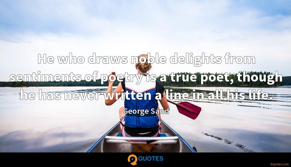 He who draws noble delights from sentiments of poetry is a true poet, though he has never written a line in all his life.