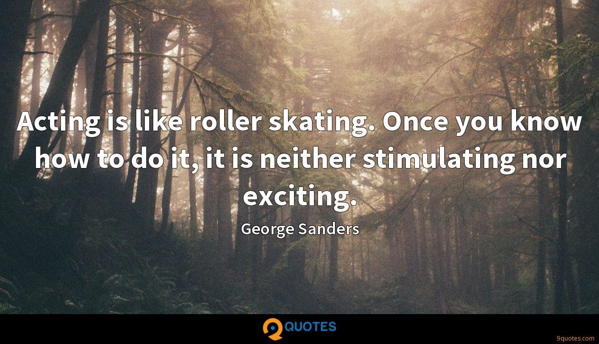 Acting is like roller skating. Once you know how to do it, it is neither stimulating nor exciting.