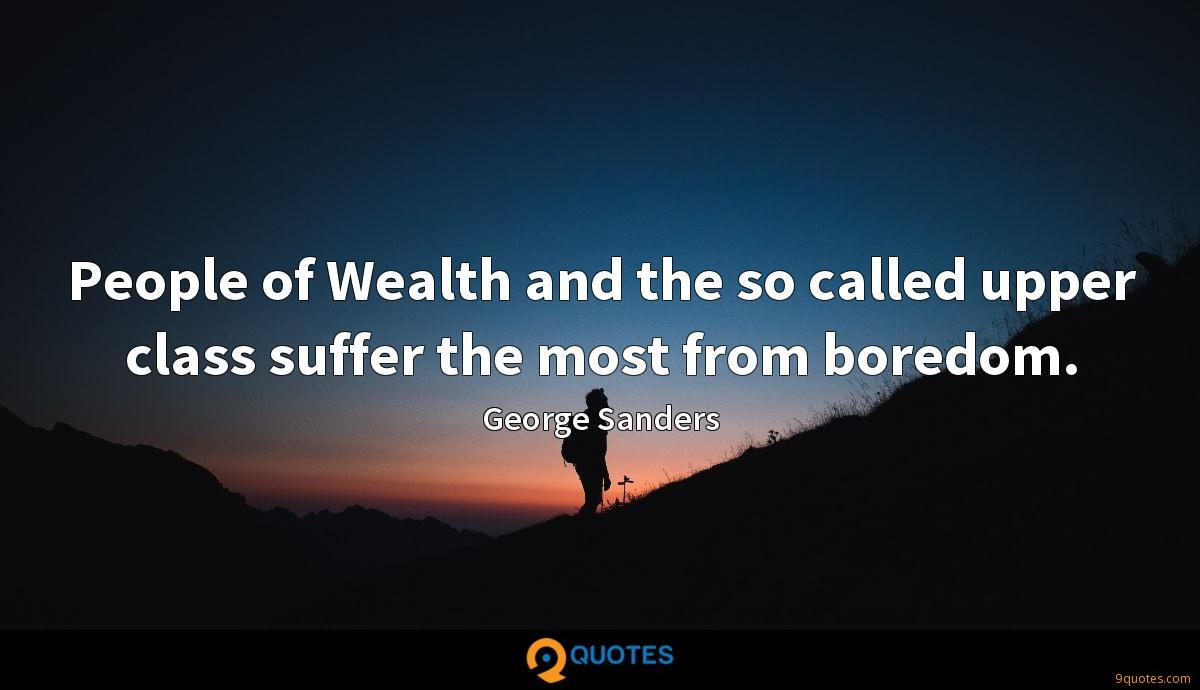 People of Wealth and the so called upper class suffer the most from boredom.