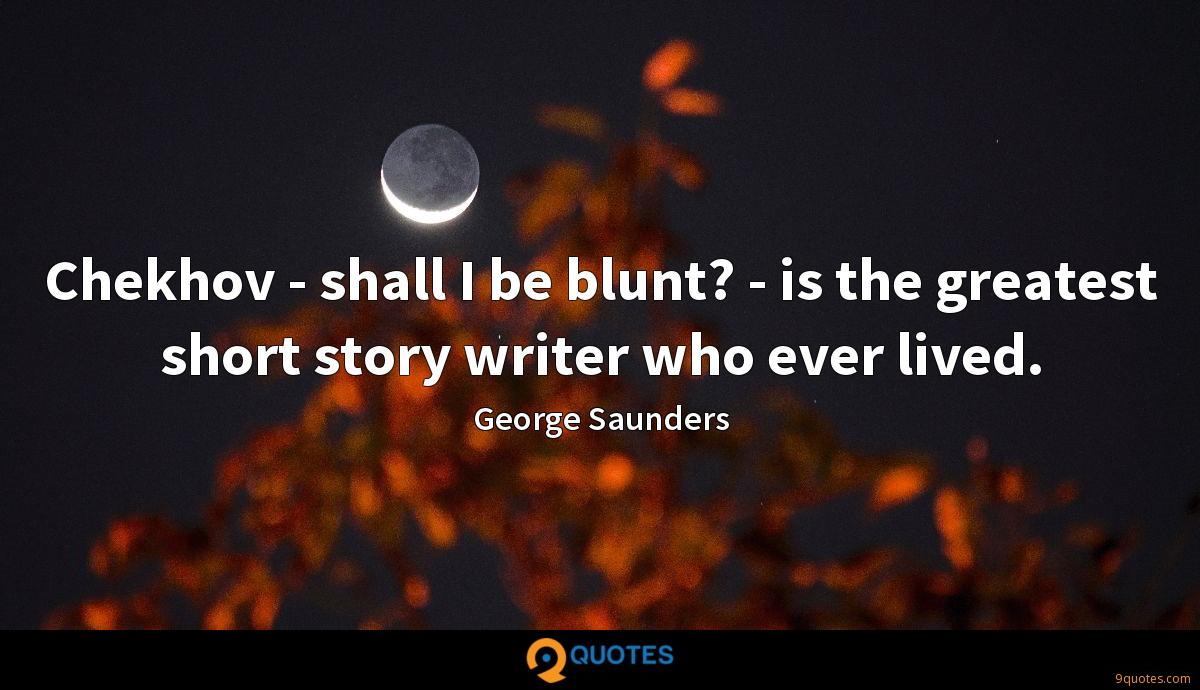 Chekhov - shall I be blunt? - is the greatest short story writer who ever lived.