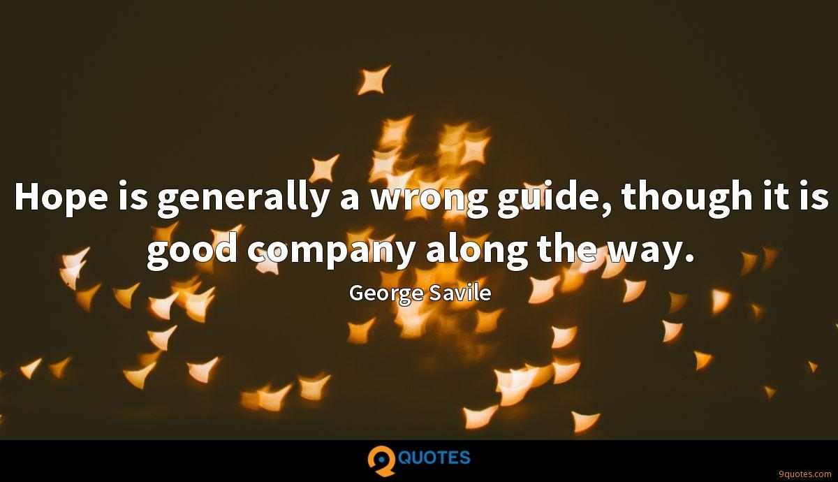 Hope is generally a wrong guide, though it is good company along the way.
