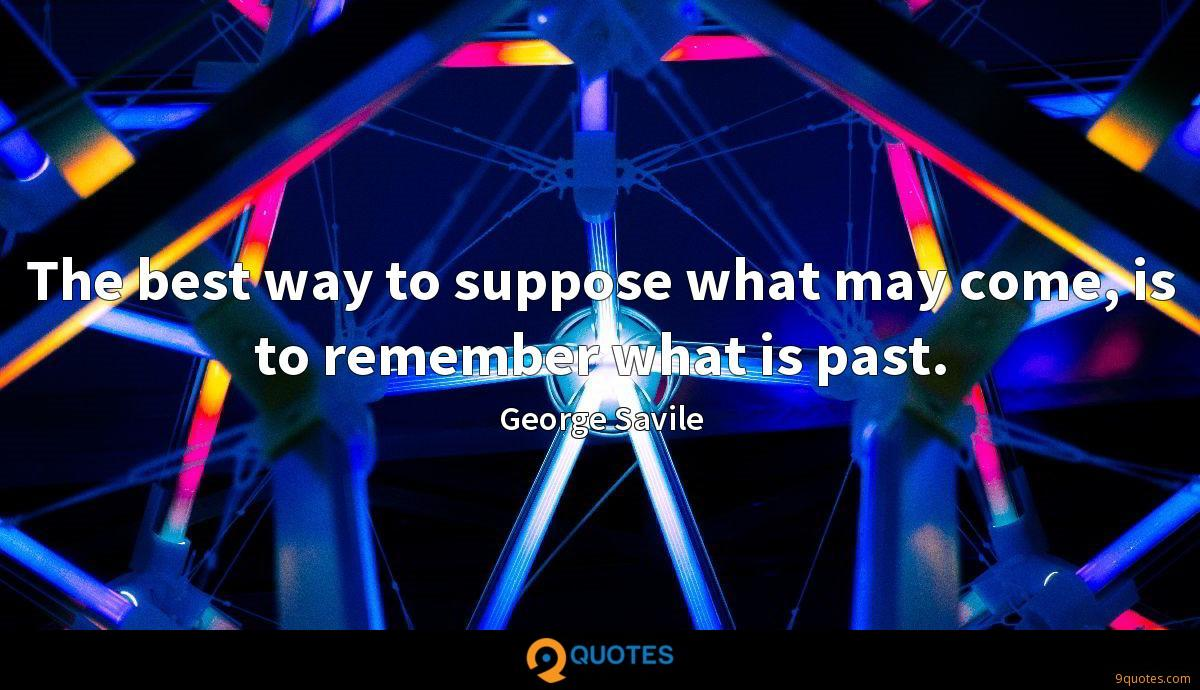 The best way to suppose what may come, is to remember what is past.