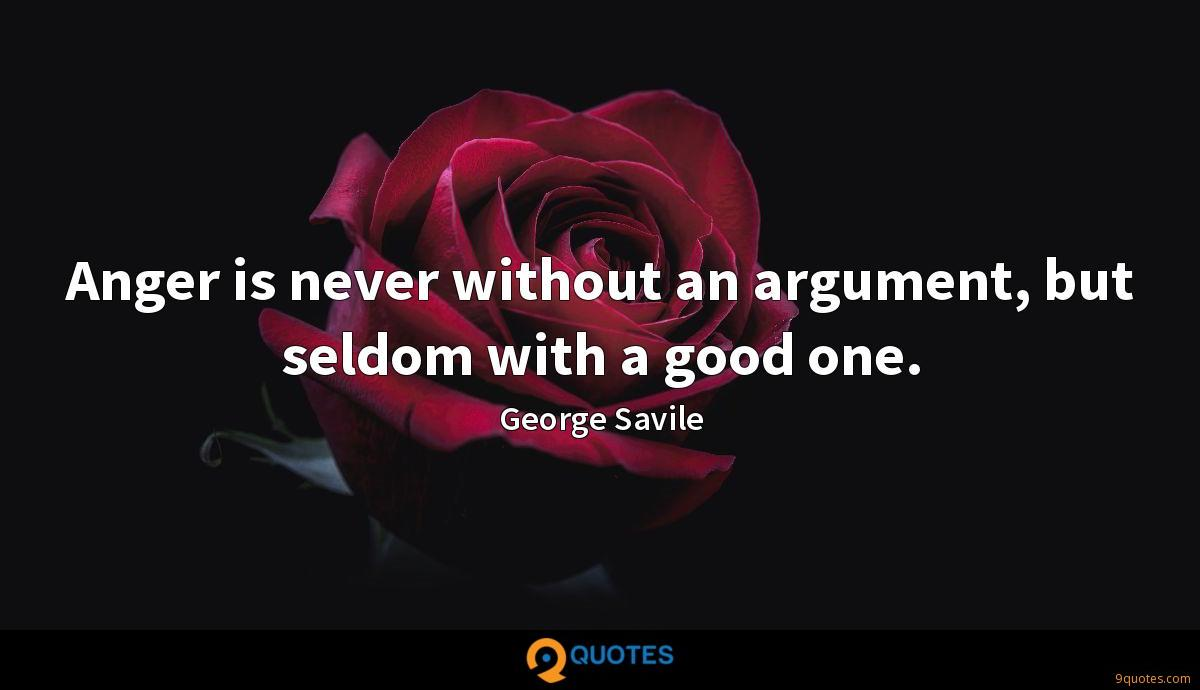 Anger is never without an argument, but seldom with a good one.