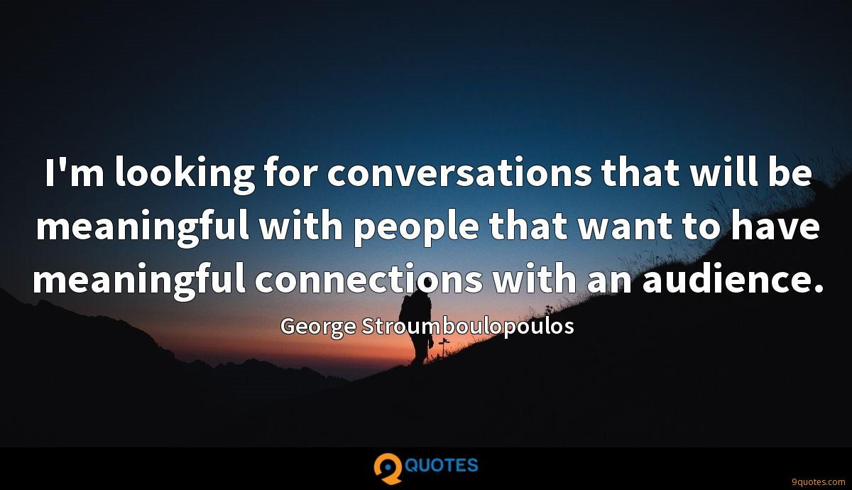 I'm looking for conversations that will be meaningful with people that want to have meaningful connections with an audience.