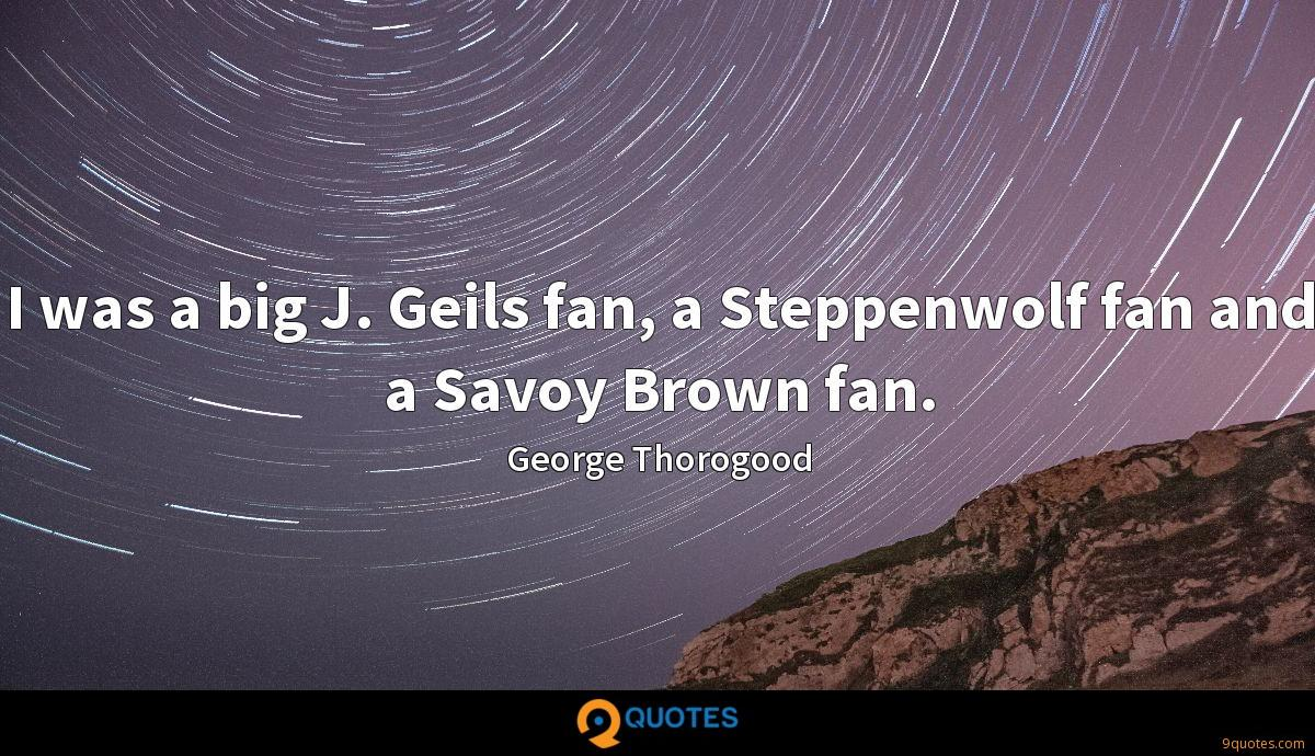 I was a big J. Geils fan, a Steppenwolf fan and a Savoy Brown fan.