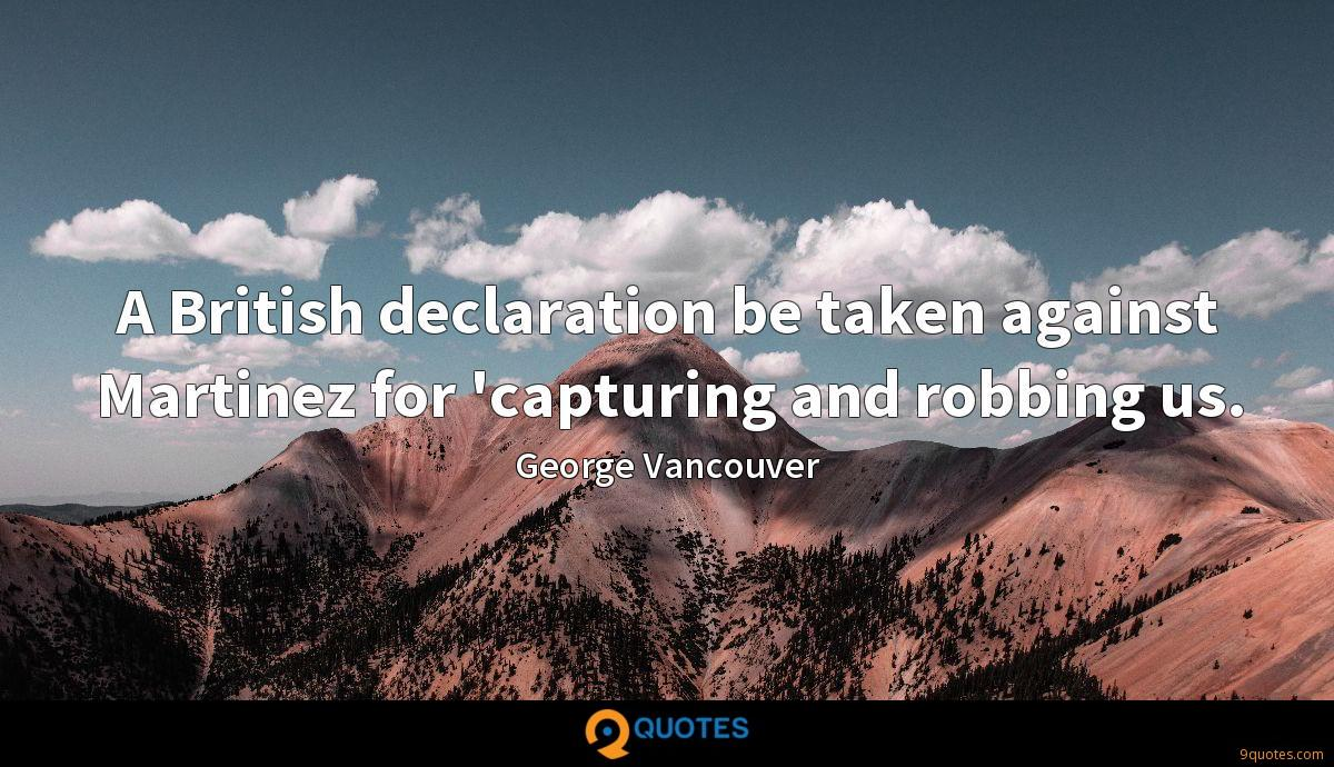 A British declaration be taken against Martinez for 'capturing and robbing us.