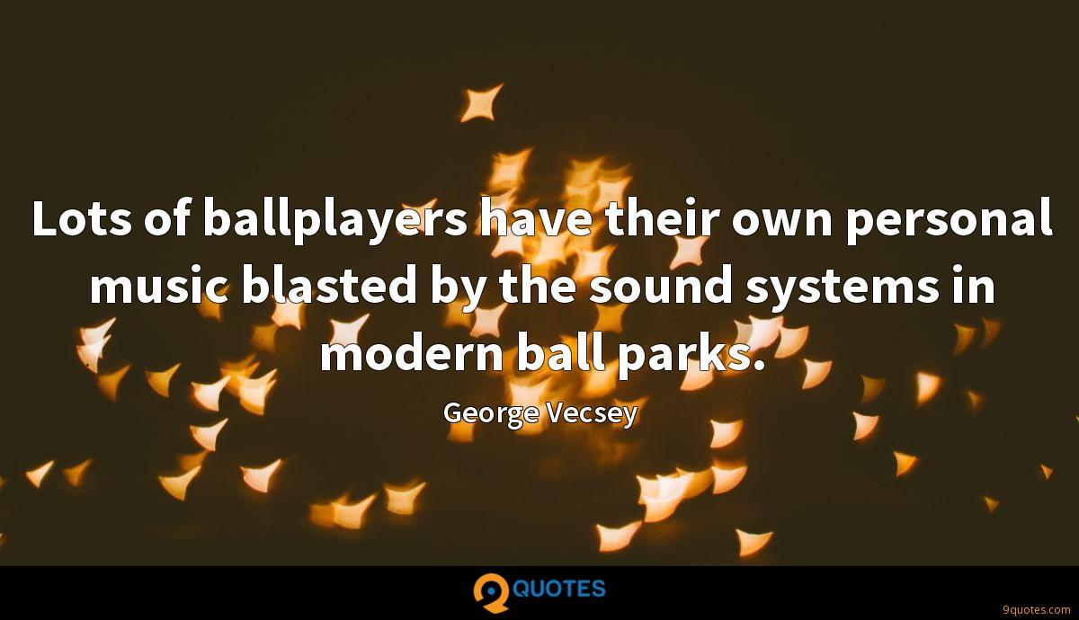 Lots of ballplayers have their own personal music blasted by the sound systems in modern ball parks.