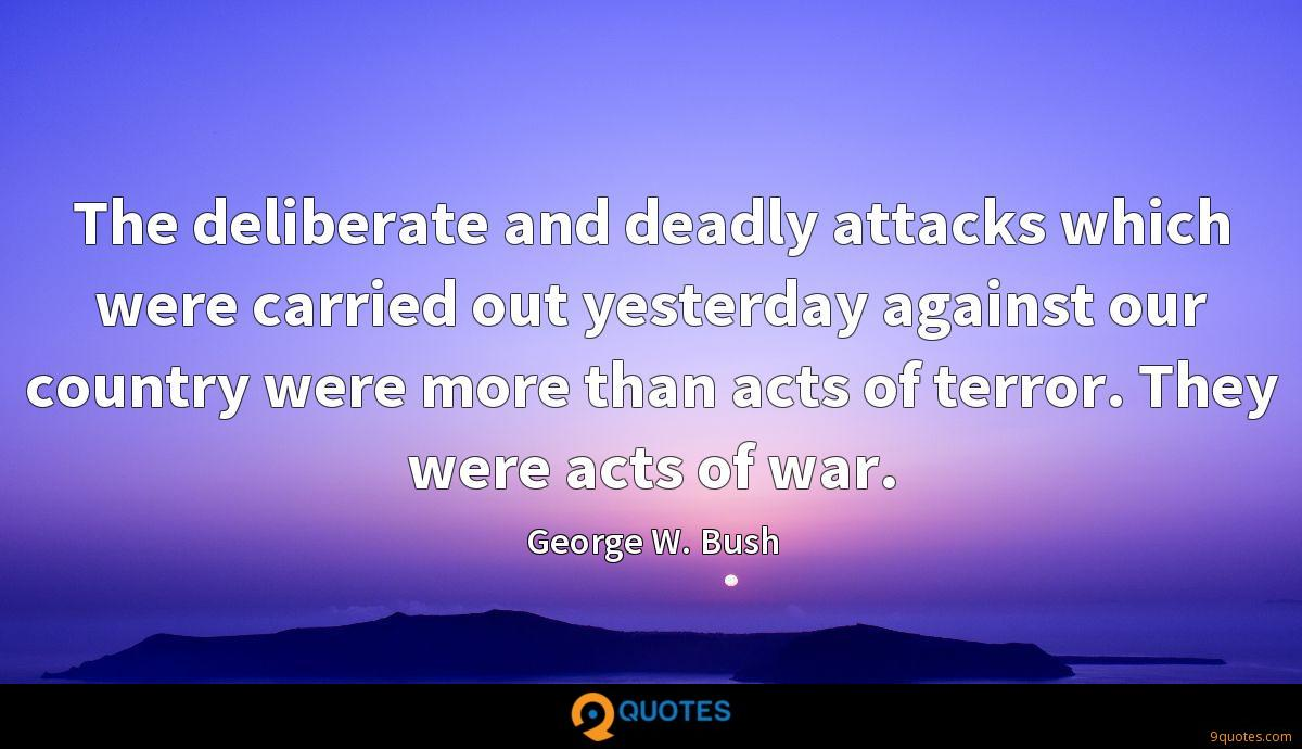 The deliberate and deadly attacks which were carried out yesterday against our country were more than acts of terror. They were acts of war.