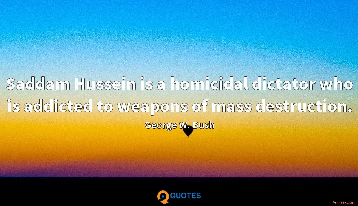 Saddam Hussein is a homicidal dictator who is addicted to weapons of mass destruction.