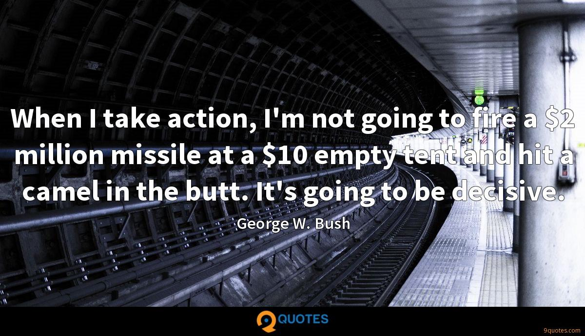 When I take action, I'm not going to fire a $2 million missile at a $10 empty tent and hit a camel in the butt. It's going to be decisive.