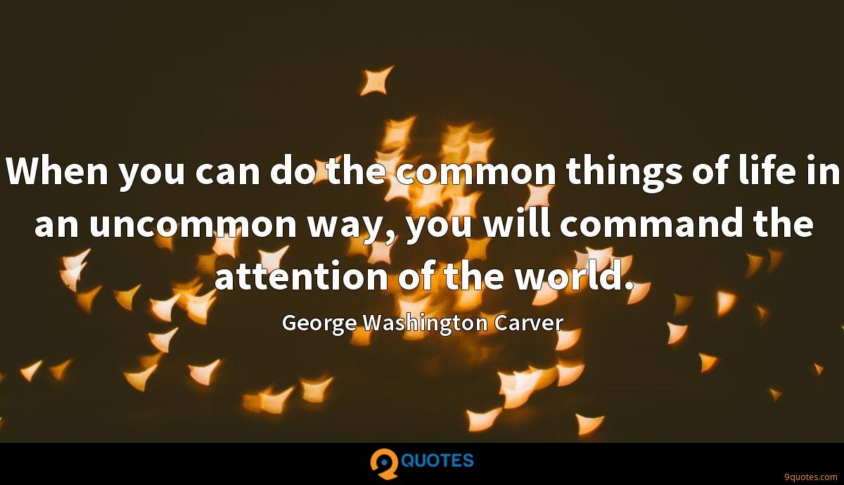 When you can do the common things of life in an uncommon way, you will command the attention of the world.