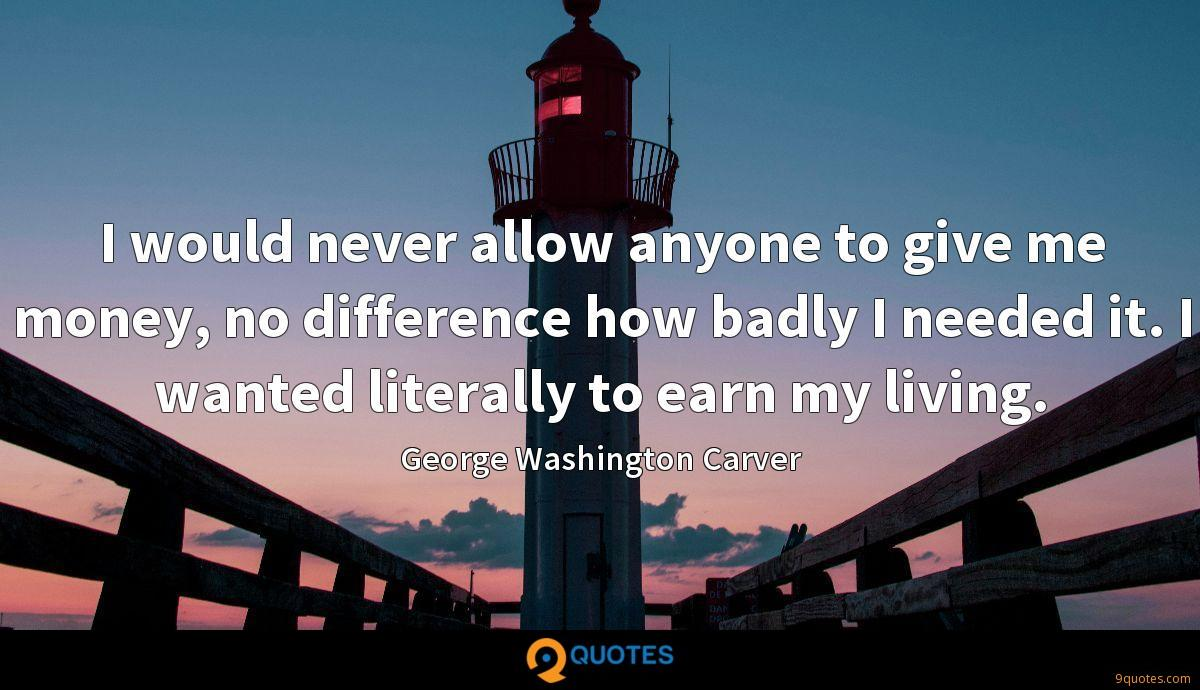 I would never allow anyone to give me money, no difference how badly I needed it. I wanted literally to earn my living.