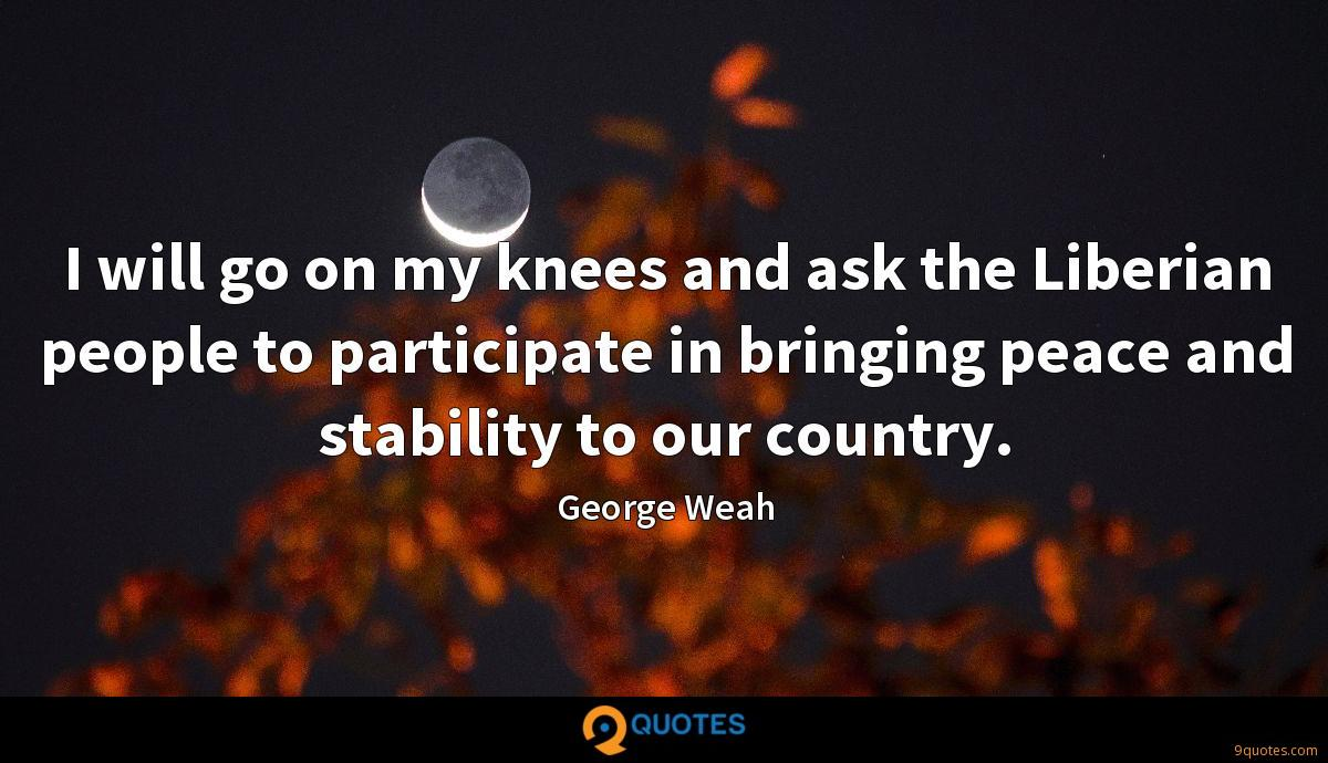 I will go on my knees and ask the Liberian people to participate in bringing peace and stability to our country.