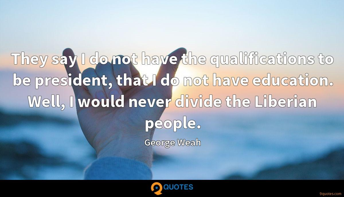 They say I do not have the qualifications to be president, that I do not have education. Well, I would never divide the Liberian people.