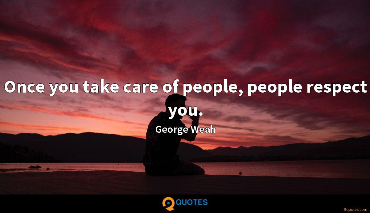 Once you take care of people, people respect you.