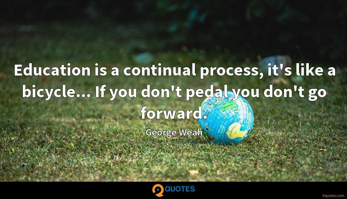 Education is a continual process, it's like a bicycle... If you don't pedal you don't go forward.