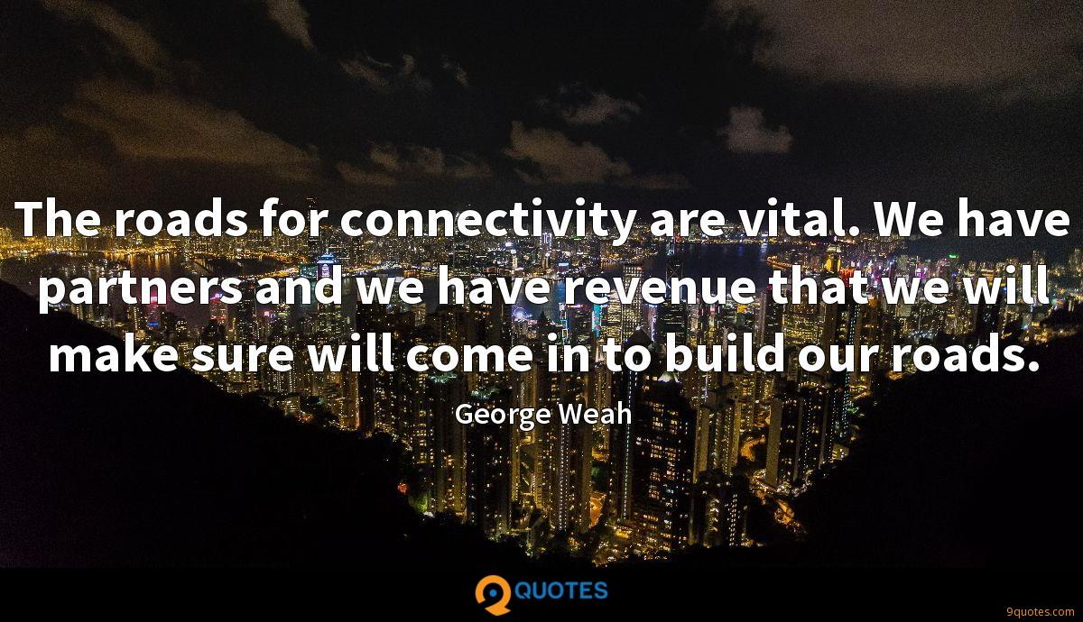 The roads for connectivity are vital. We have partners and we have revenue that we will make sure will come in to build our roads.