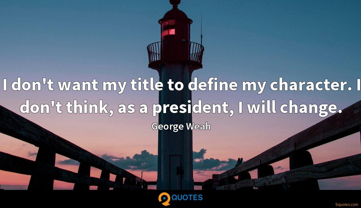 I don't want my title to define my character. I don't think, as a president, I will change.