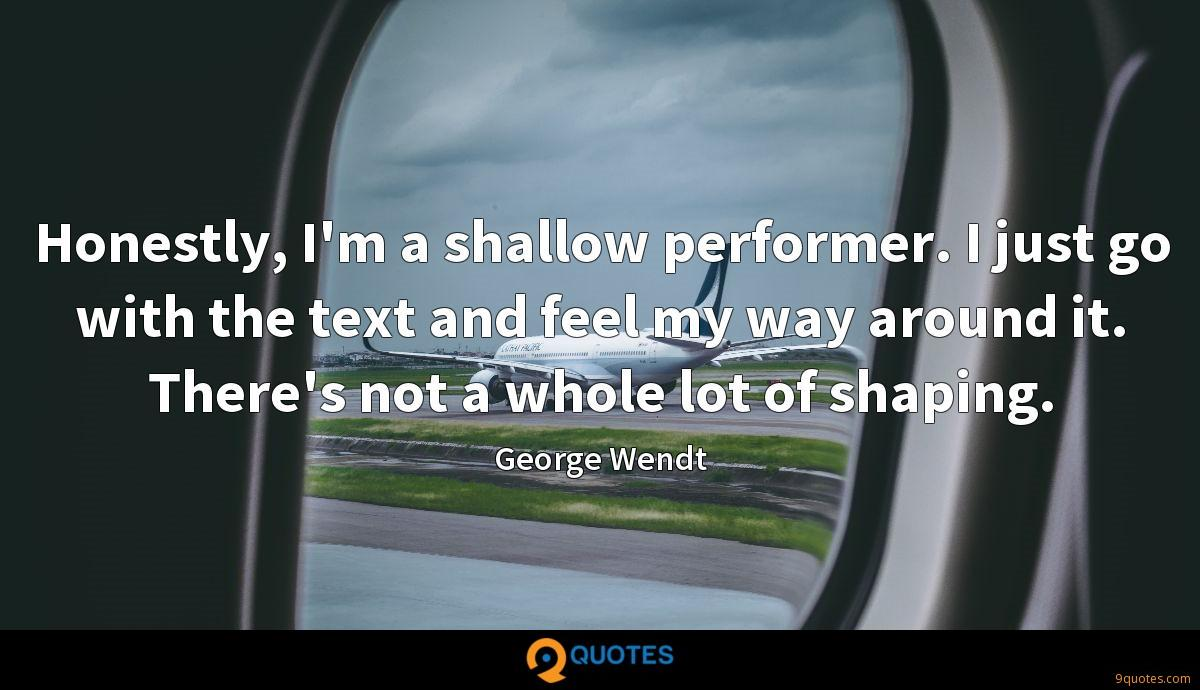 Honestly, I'm a shallow performer. I just go with the text and feel my way around it. There's not a whole lot of shaping.