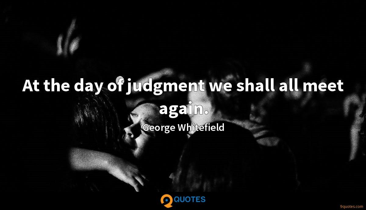 At the day of judgment we shall all meet again.
