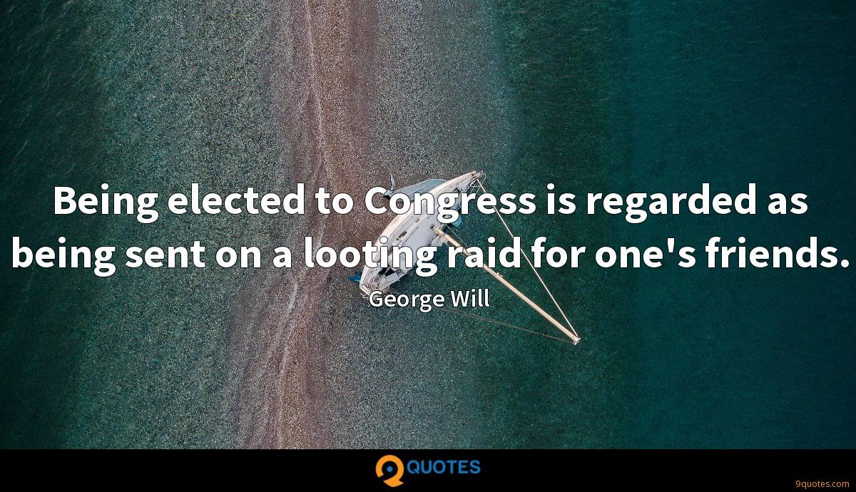 Being elected to Congress is regarded as being sent on a looting raid for one's friends.