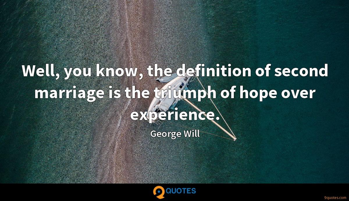 Well, you know, the definition of second marriage is the triumph of hope over experience.