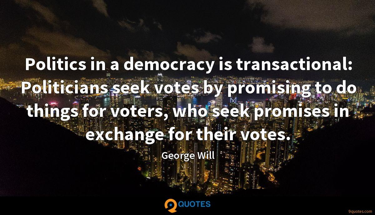 Politics in a democracy is transactional: Politicians seek votes by promising to do things for voters, who seek promises in exchange for their votes.