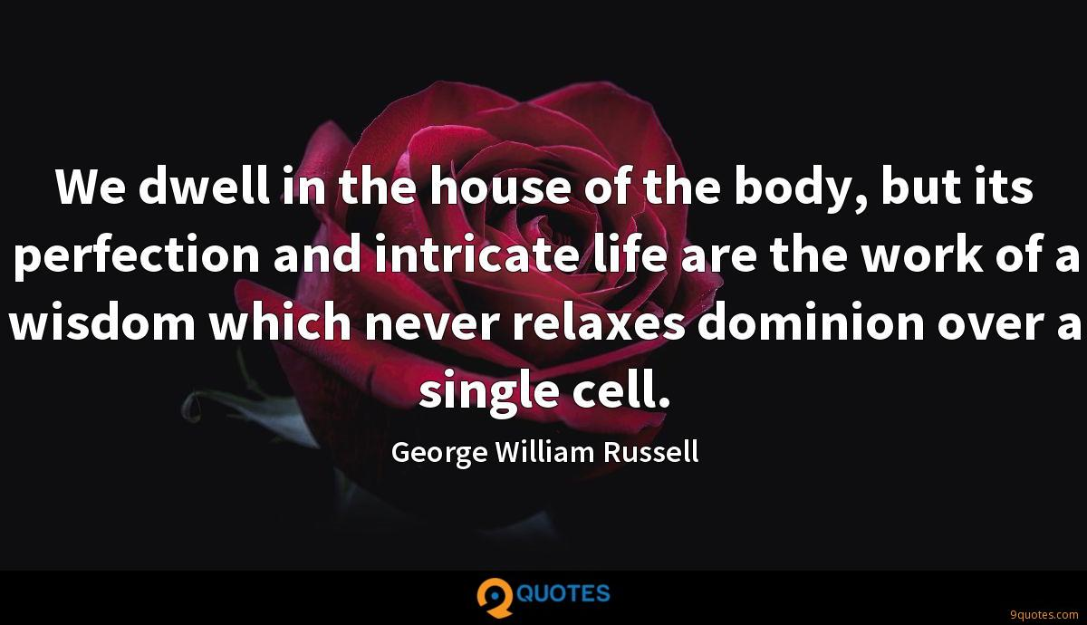 We dwell in the house of the body, but its perfection and intricate life are the work of a wisdom which never relaxes dominion over a single cell.