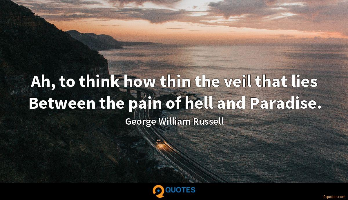 Ah, to think how thin the veil that lies Between the pain of hell and Paradise.