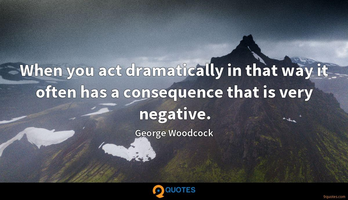 When you act dramatically in that way it often has a consequence that is very negative.