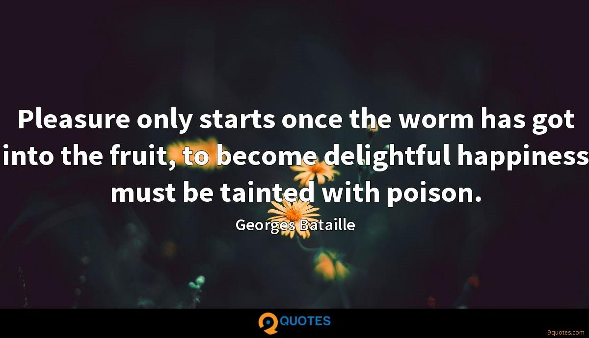 Pleasure only starts once the worm has got into the fruit, to become delightful happiness must be tainted with poison.