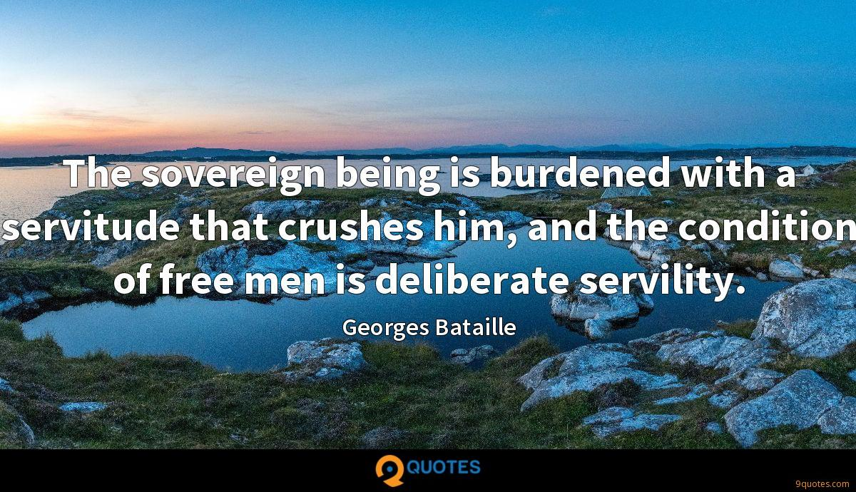 The sovereign being is burdened with a servitude that crushes him, and the condition of free men is deliberate servility.