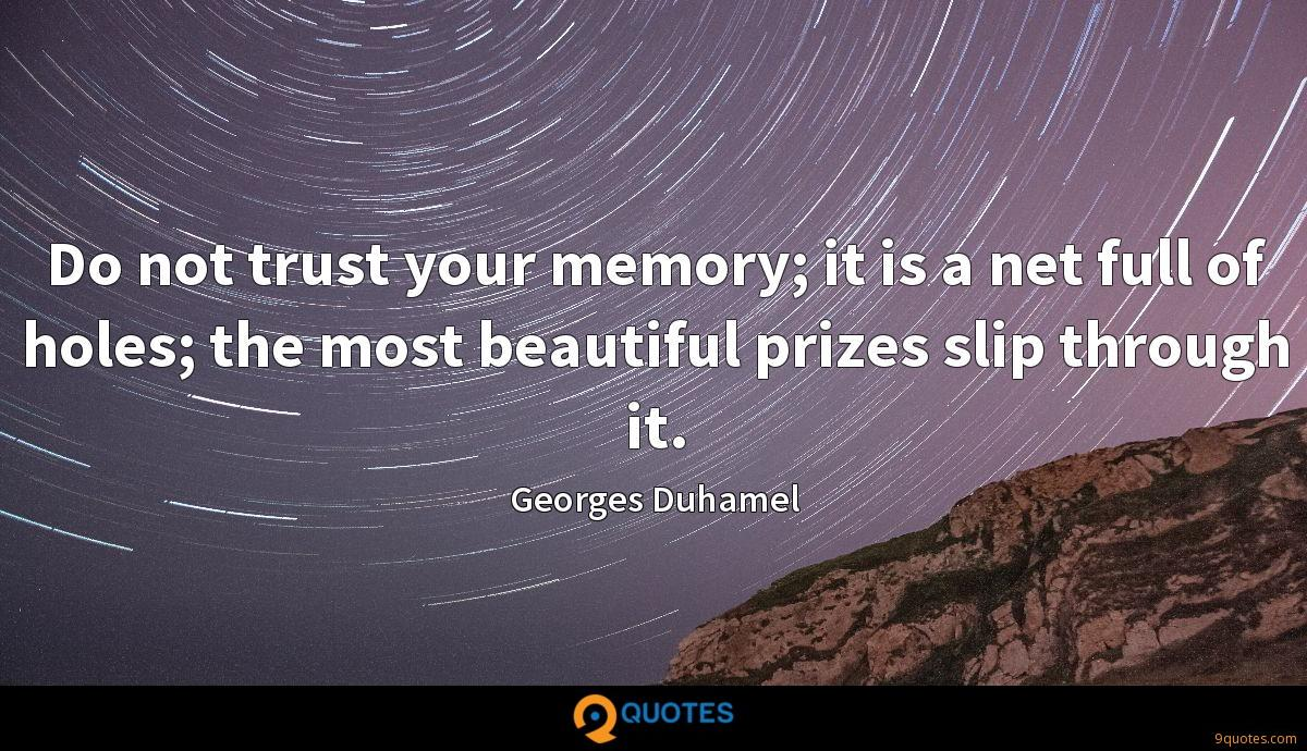 Do not trust your memory; it is a net full of holes; the most beautiful prizes slip through it.