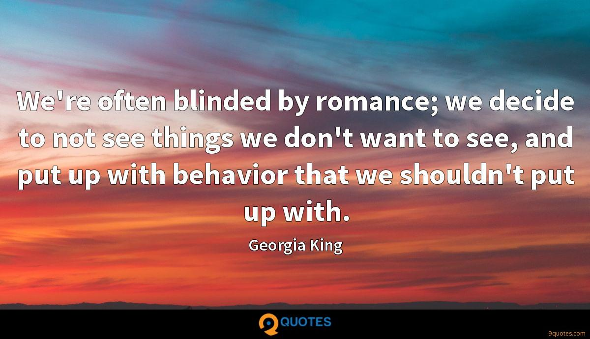 We're often blinded by romance; we decide to not see things we don't want to see, and put up with behavior that we shouldn't put up with.