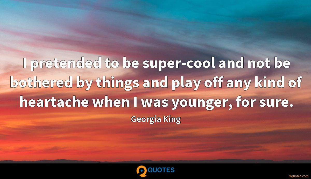 I pretended to be super-cool and not be bothered by things and play off any kind of heartache when I was younger, for sure.