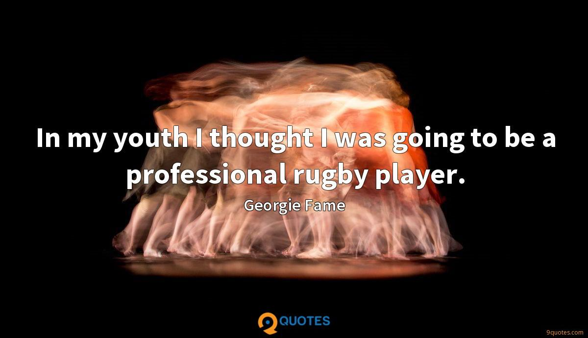 In my youth I thought I was going to be a professional rugby player.