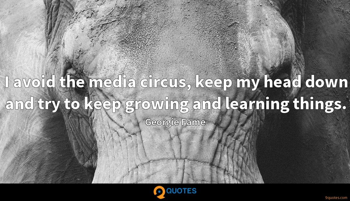 I avoid the media circus, keep my head down and try to keep growing and learning things.