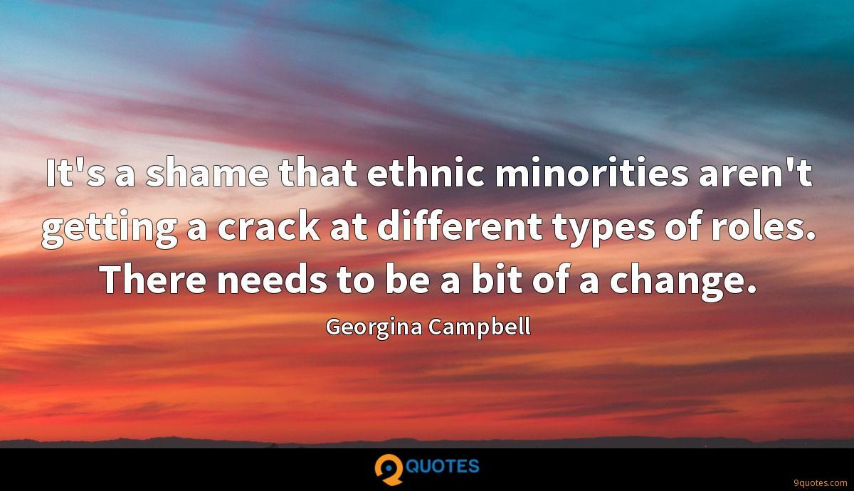 It's a shame that ethnic minorities aren't getting a crack at different types of roles. There needs to be a bit of a change.